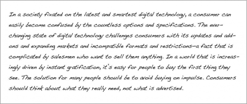 In a society fixated on the latest and smartest digital technology, a consumer can easily become confused by the countless options and specifications. The ever-changing state of digital technology challenges consumers with its updates and add-ons and expanding markets and incompatible formats and restrictions- a fact that is complicated by salesmen who want to sell them anything. In a wold that is increasingly driving by instant gratification, it's easy for people to buy the first thing they see. The solution for many people should be to avoid buying on impulse. Consumers should think about what they really need, not what is advertised.